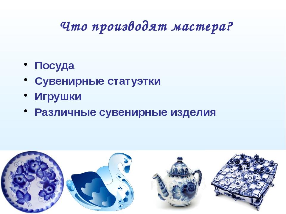Что производят мастера? Посуда Сувенирные статуэтки Игрушки Различные сувенир...