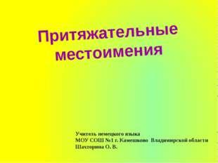 Притяжательные местоимения Учитель немецкого языка МОУ СОШ №1 г. Камешково Вл