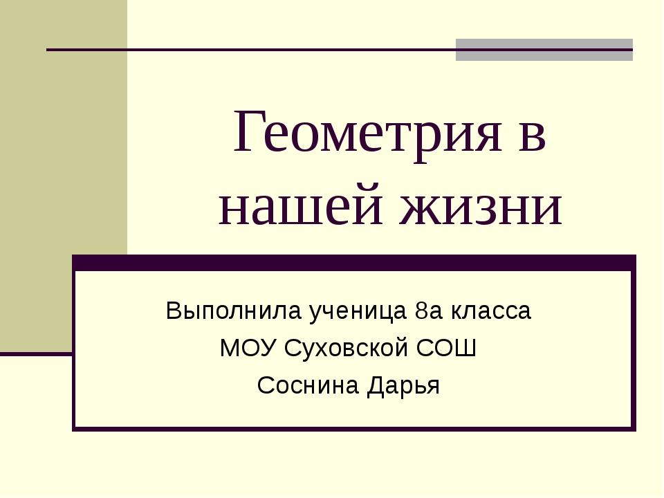 Геометрия в нашей жизни Выполнила ученица 8а класса МОУ Суховской СОШ Соснина...