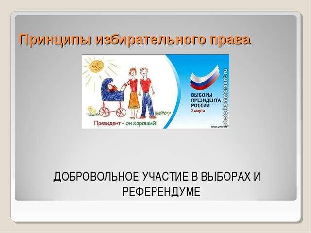Принципы избирательного права ДОБРОВОЛЬНОЕ УЧАСТИЕ В ВЫБОРАХ И РЕФЕРЕНДУМЕ