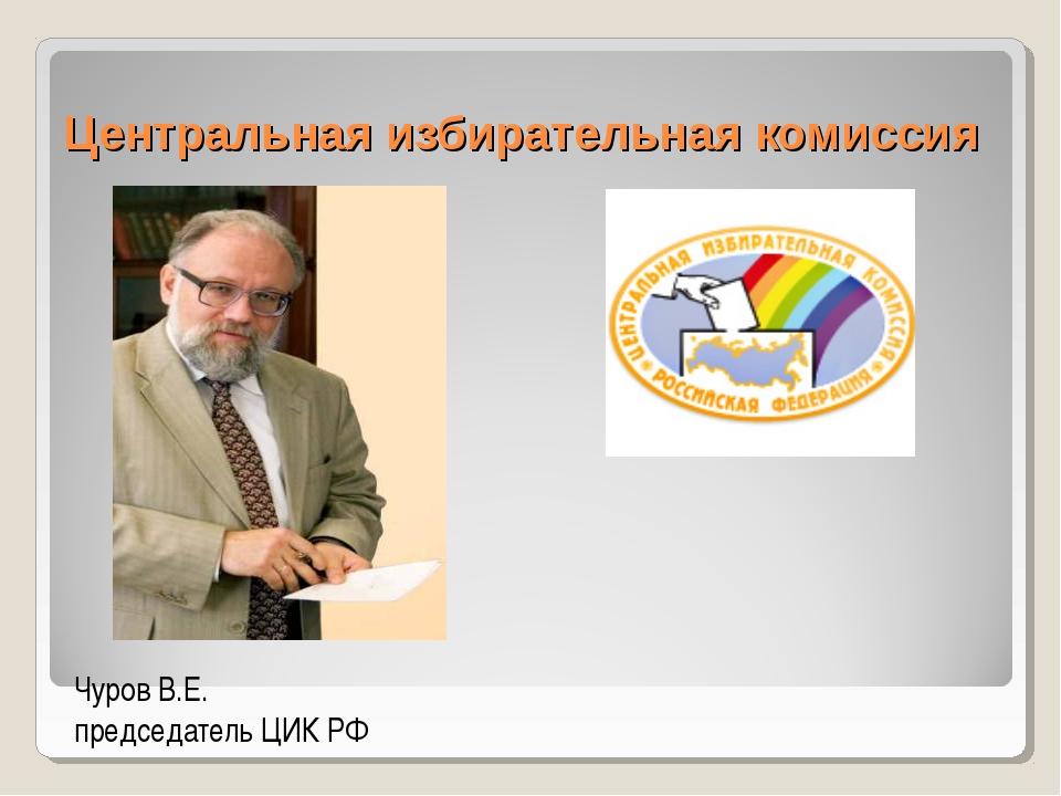 Центральная избирательная комиссия Чуров В.Е. председатель ЦИК РФ
