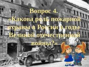 Вопрос 4. «Какова роль пожарной охраны в России в годы Великой отечественной