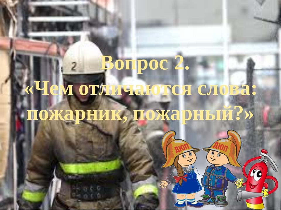 Вопрос 2. «Чем отличаются слова: пожарник, пожарный?»