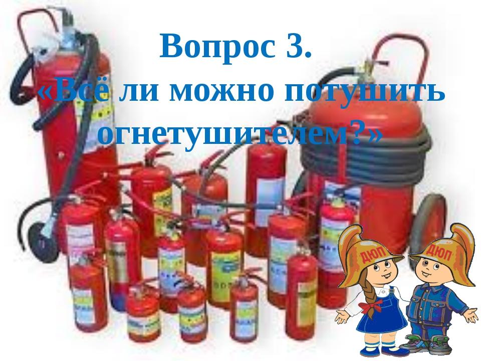 Вопрос 3. «Всё ли можно потушить огнетушителем?»