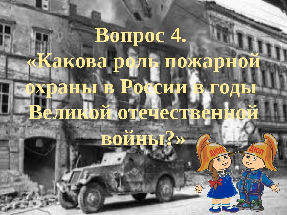 Вопрос 4. «Какова роль пожарной охраны в России в годы Великой отечественной...