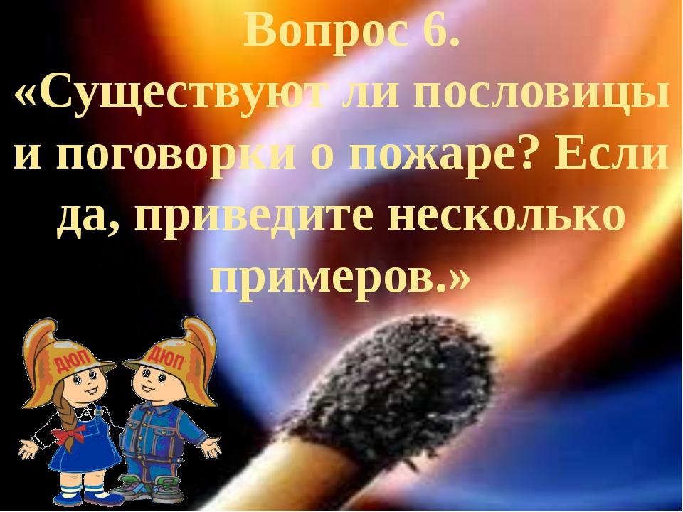 Вопрос 6. «Существуют ли пословицы и поговорки о пожаре? Если да, приведите...