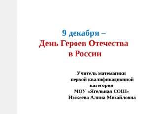 9 декабря – День Героев Отечества в России Учитель математики первой квалифик