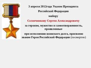 3 апреля 2012года УказомПрезидента Российской Федерации майору Солнечникову