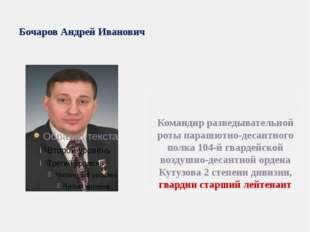 Бочаров Андрей Иванович Командир разведывательной роты парашютно-десантного п