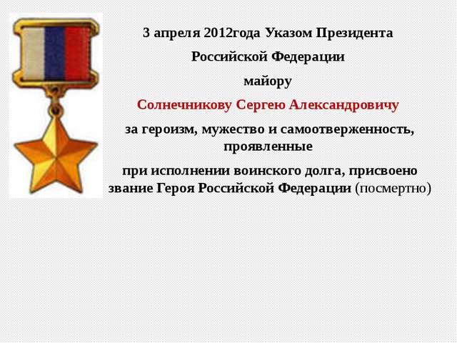 3 апреля 2012года УказомПрезидента Российской Федерации майору Солнечникову...