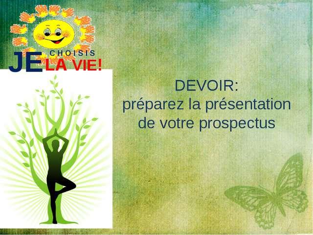 JE C H O I S I S LA VIE! DEVOIR: préparez la présentation de votre prospectus