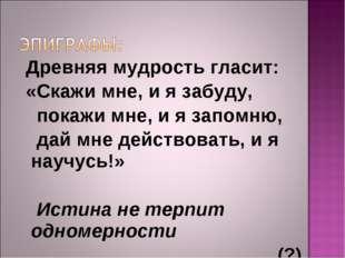 Древняя мудрость гласит: «Скажи мне, и я забуду, покажи мне, и я запомню, да