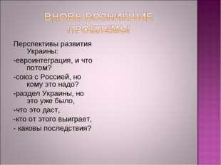 Перспективы развития Украины: -евроинтеграция, и что потом? -союз с Россией,