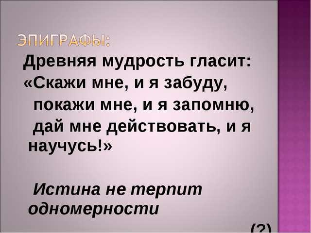 Древняя мудрость гласит: «Скажи мне, и я забуду, покажи мне, и я запомню, да...