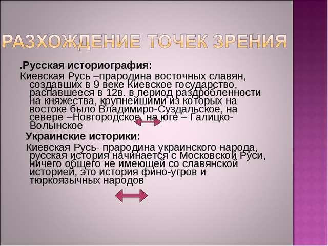 .Русская историография: Киевская Русь –прародина восточных славян, создавших...