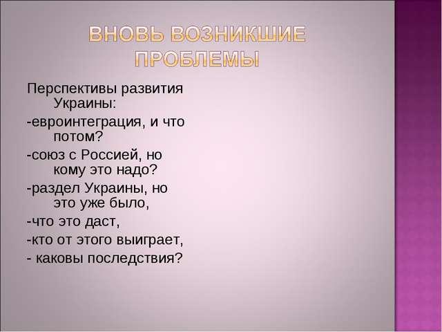 Перспективы развития Украины: -евроинтеграция, и что потом? -союз с Россией,...