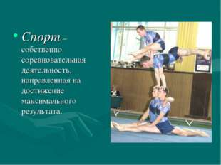 Спорт – собственно соревновательная деятельность, направленная на достижение
