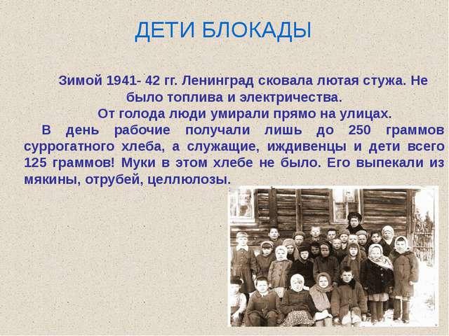 ДЕТИ БЛОКАДЫ Зимой 1941- 42 гг. Ленинград сковала лютая стужа. Не было топлив...