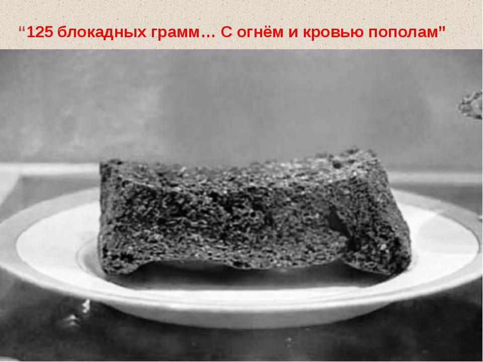 """""""125 блокадных грамм… С огнём и кровью пополам"""""""
