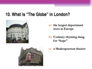 "10. What is ""The Globe"" in London? the largest department store in Europe Coc"