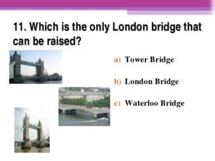 11. Which is the only London bridge that can be raised? Tower Bridge London B
