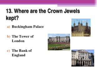 13. Where are the Crown Jewels kept? Buckingham Palace The Tower of London Th