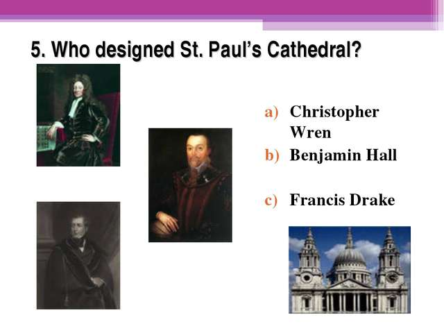 5. Who designed St. Paul's Cathedral? Christopher Wren Benjamin Hall Francis...