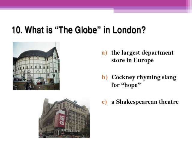 "10. What is ""The Globe"" in London? the largest department store in Europe Coc..."