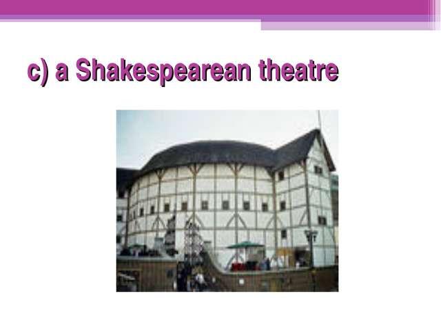 c) a Shakespearean theatre