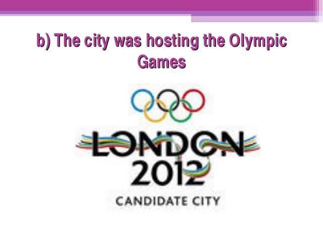b) The city was hosting the Olympic Games