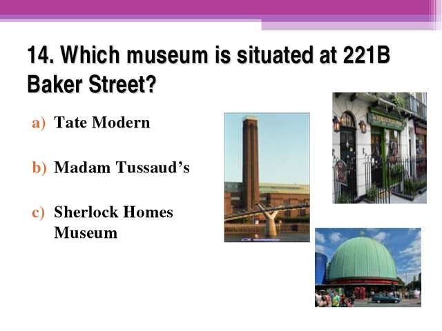 14. Which museum is situated at 221B Baker Street? Tate Modern Madam Tussaud'...