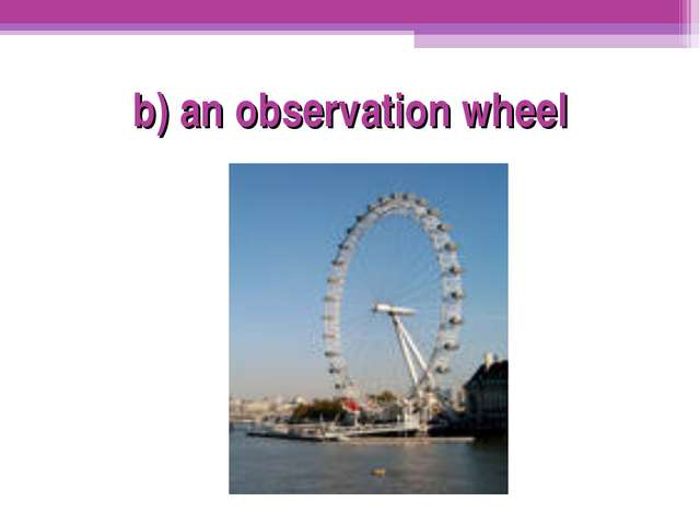 b) an observation wheel