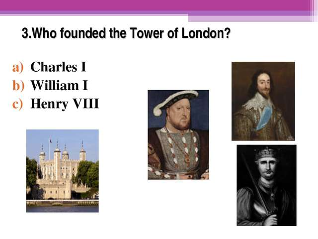 3.Who founded the Tower of London? Charles I William I Henry VIII