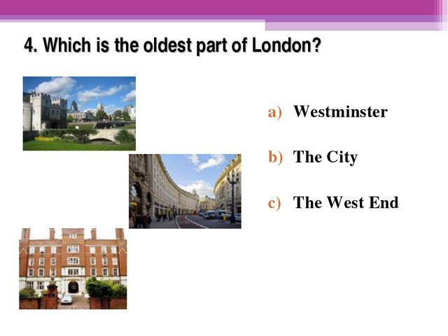 4. Which is the oldest part of London? Westminster The City The West End