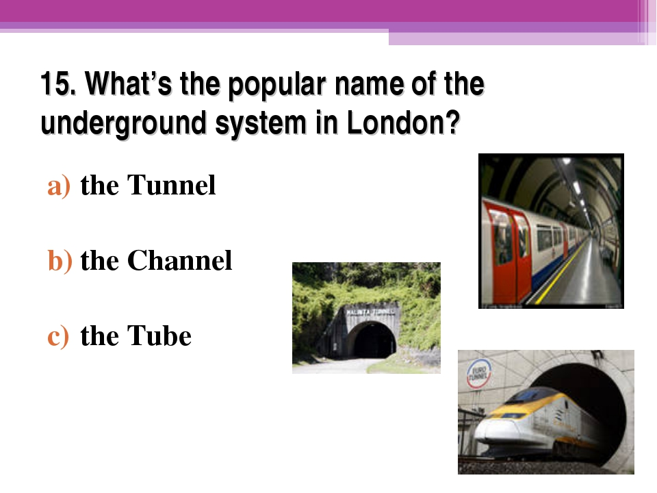 15. What's the popular name of the underground system in London? the Tunnel t...