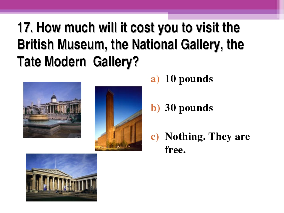 17. How much will it cost you to visit the British Museum, the National Galle...