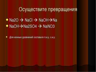 Осуществите превращения Na2O  NaCl  NaOHNa NaOHNa2SO4  NaNO3 Для ионных