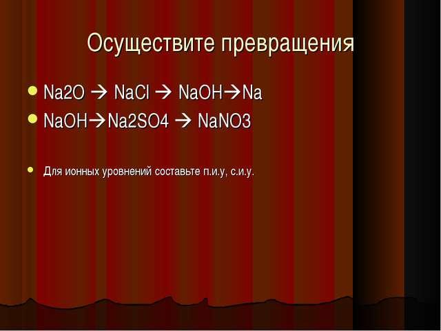 Осуществите превращения Na2O  NaCl  NaOHNa NaOHNa2SO4  NaNO3 Для ионных...