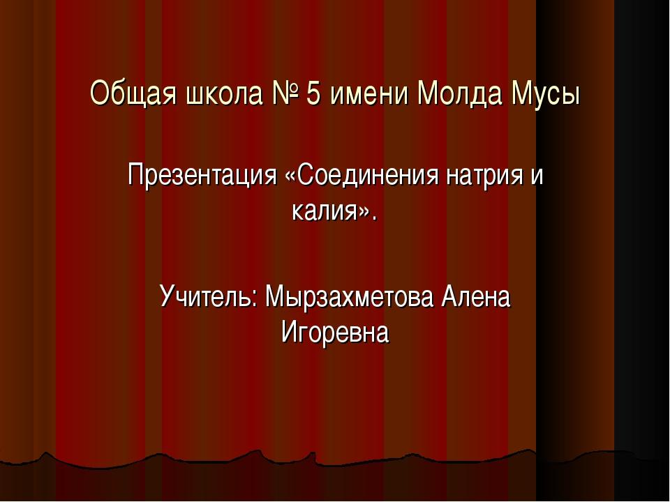 Общая школа № 5 имени Молда Мусы Презентация «Соединения натрия и калия». Учи...