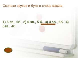 Сколько звуков и букв в слове огонь: 1) 5 зв., 5б. 2) 6 зв., 5 б. 3) 4 зв., 5