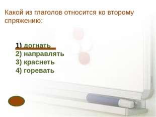 Какой из глаголов относится ко второму спряжению: догнать 2) направлять 3) кр