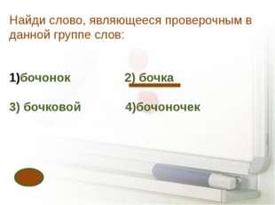 Найди слово, являющееся проверочным в данной группе слов: бочонок 2) бочка 3)