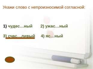 Укажи слово с непроизносимой согласной: чудес…ный 2) ужас…ный 3) счас…ливый 4