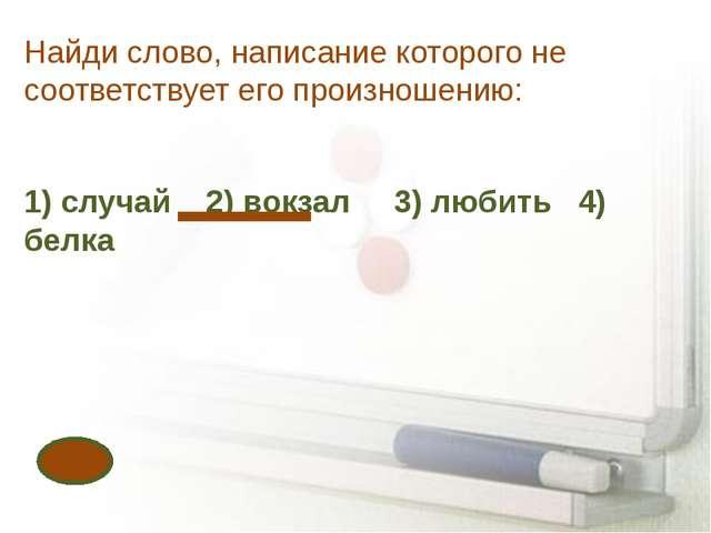 Найди слово, написание которого не соответствует его произношению: 1) случай...