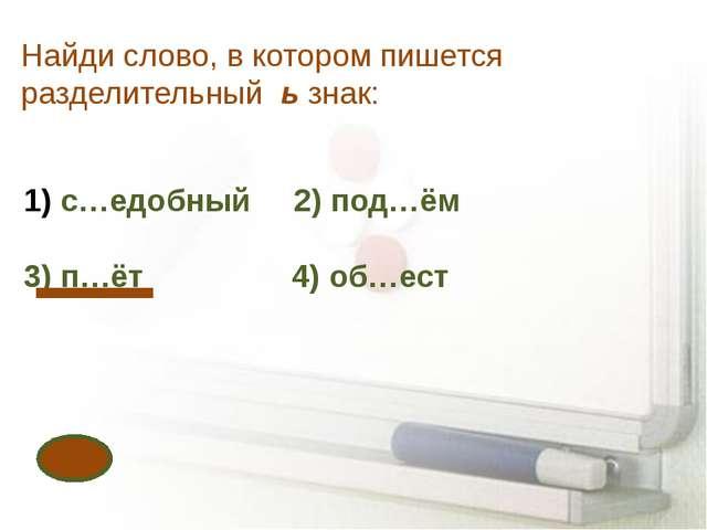Найди слово, в котором пишется разделительный ь знак: с…едобный 2) под…ём 3)...