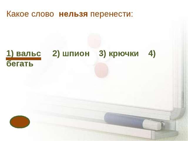 Какое слово нельзя перенести: 1) вальс 2) шпион 3) крючки 4) бегать