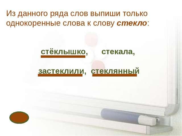 Из данного ряда слов выпиши только однокоренные слова к слову стекло: стёклыш...