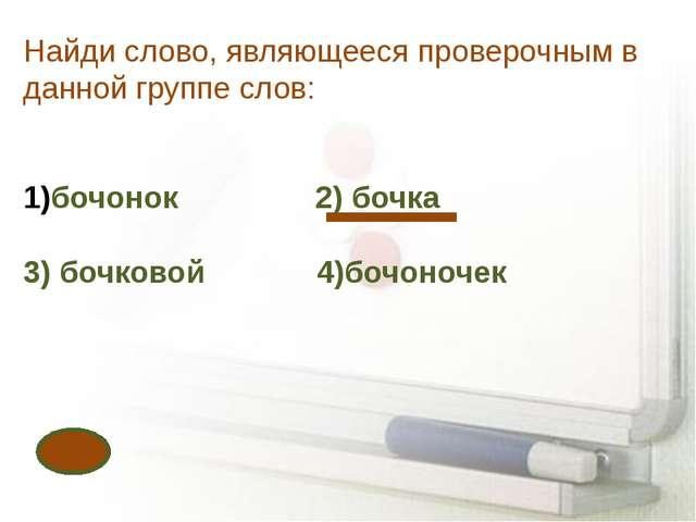 Найди слово, являющееся проверочным в данной группе слов: бочонок 2) бочка 3)...
