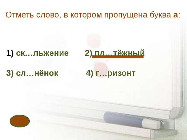 Отметь слово, в котором пропущена буква а: ск…льжение 2) пл…тёжный 3) сл…нёно...
