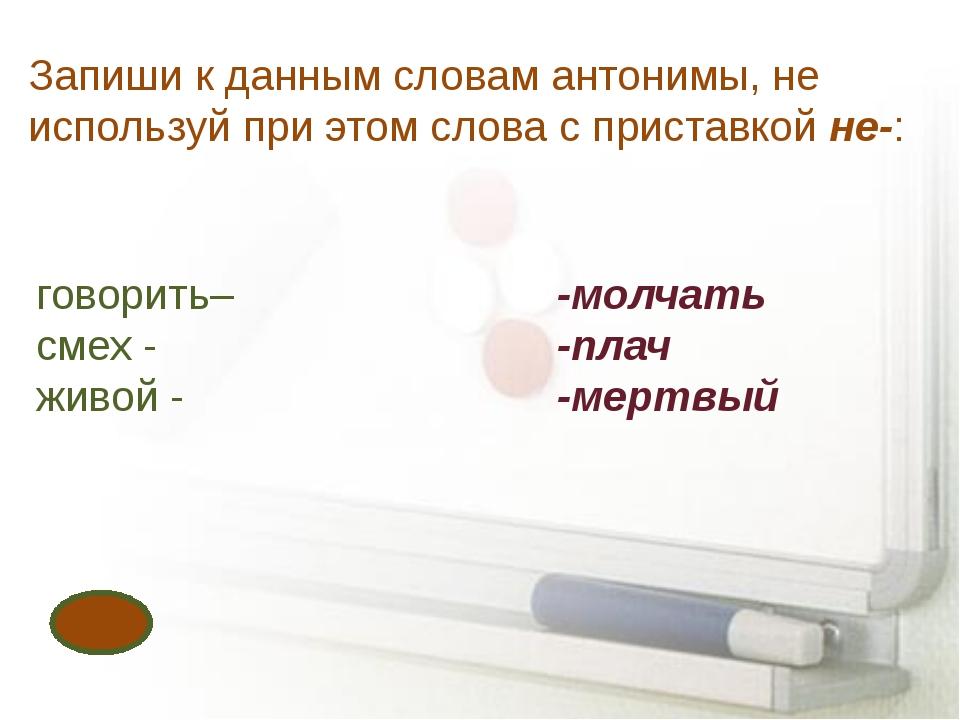 Запиши к данным словам антонимы, не используй при этом слова с приставкой не-...